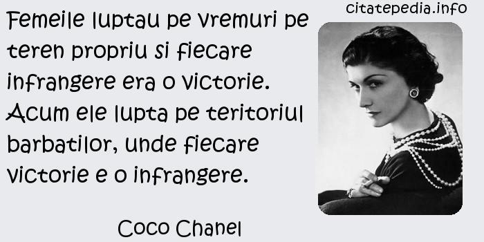 Coco Chanel - Femeile luptau pe vremuri pe teren propriu si fiecare infrangere era o victorie. Acum ele lupta pe teritoriul barbatilor, unde fiecare victorie e o infrangere.