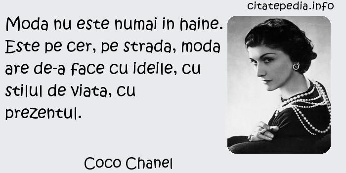Coco Chanel - Moda nu este numai in haine. Este pe cer, pe strada, moda are de-a face cu ideile, cu stilul de viata, cu prezentul.