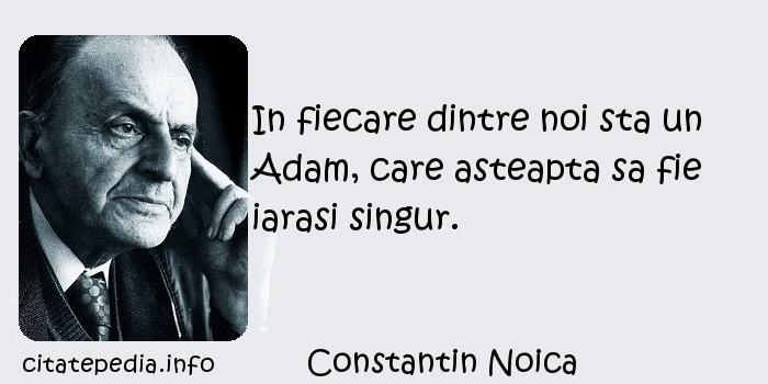 Constantin Noica - In fiecare dintre noi sta un Adam, care asteapta sa fie iarasi singur.