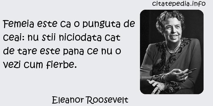 Eleanor Roosevelt - Femeia este ca o punguta de ceai: nu stii niciodata cat de tare este pana ce nu o vezi cum fierbe.