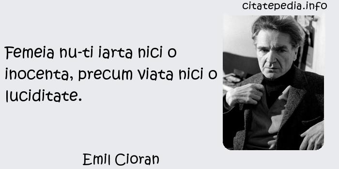 Emil Cioran - Femeia nu-ti iarta nici o inocenta, precum viata nici o luciditate.