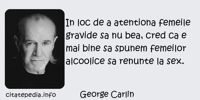George Carlin - In loc de a atentiona femeile gravide sa nu bea, cred ca e mai bine sa spunem femeilor alcoolice sa renunte la sex.