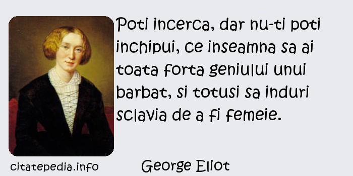 George Eliot - Poti incerca, dar nu-ti poti inchipui, ce inseamna sa ai toata forta geniului unui barbat, si totusi sa induri sclavia de a fi femeie.