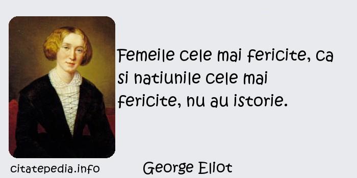 George Eliot - Femeile cele mai fericite, ca si natiunile cele mai fericite, nu au istorie.