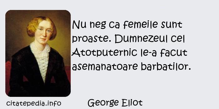 George Eliot - Nu neg ca femeile sunt proaste. Dumnezeul cel Atotputernic le-a facut asemanatoare barbatilor.