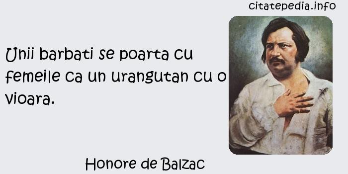 Honore de Balzac - Unii barbati se poarta cu femeile ca un urangutan cu o vioara.