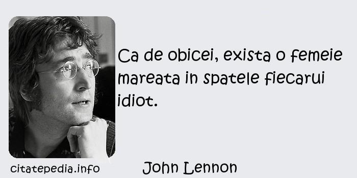 John Lennon - Ca de obicei, exista o femeie mareata in spatele fiecarui idiot.