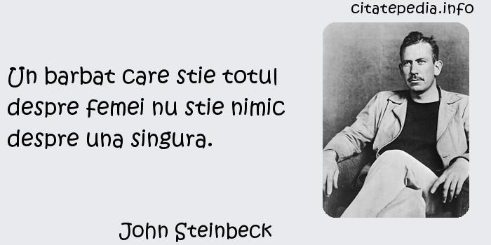 John Steinbeck - Un barbat care stie totul despre femei nu stie nimic despre una singura.