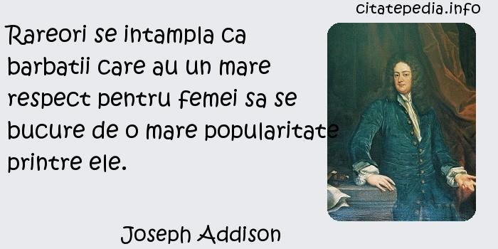 Joseph Addison - Rareori se intampla ca barbatii care au un mare respect pentru femei sa se bucure de o mare popularitate printre ele.