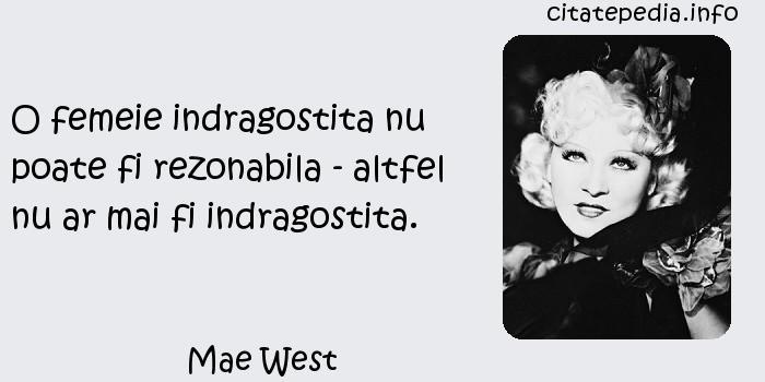 Mae West - O femeie indragostita nu poate fi rezonabila - altfel nu ar mai fi indragostita.