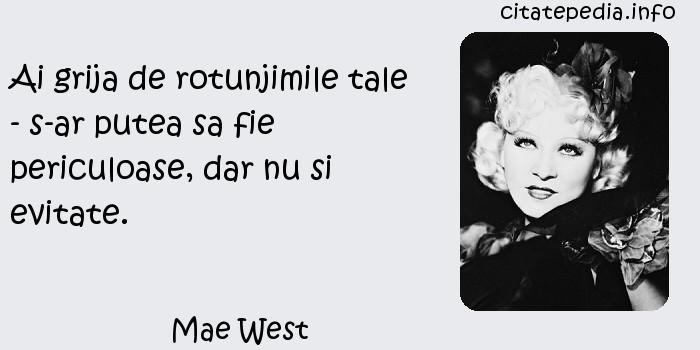 Mae West - Ai grija de rotunjimile tale - s-ar putea sa fie periculoase, dar nu si evitate.
