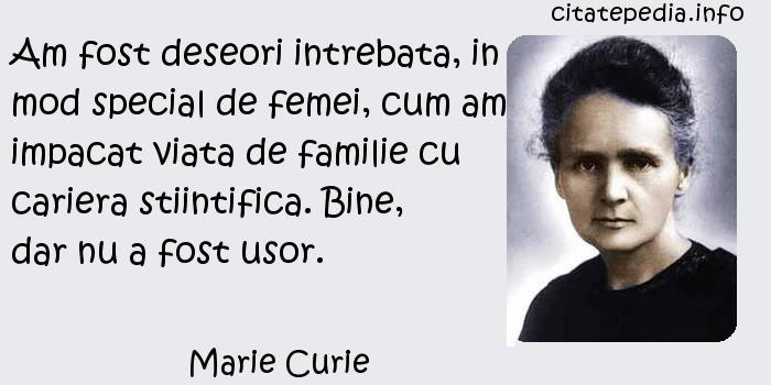 Marie Curie - Am fost deseori intrebata, in mod special de femei, cum am impacat viata de familie cu cariera stiintifica. Bine, dar nu a fost usor.