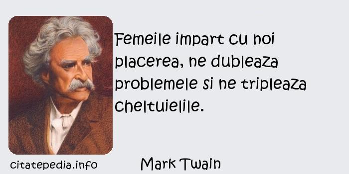 Mark Twain - Femeile impart cu noi placerea, ne dubleaza problemele si ne tripleaza cheltuielile.