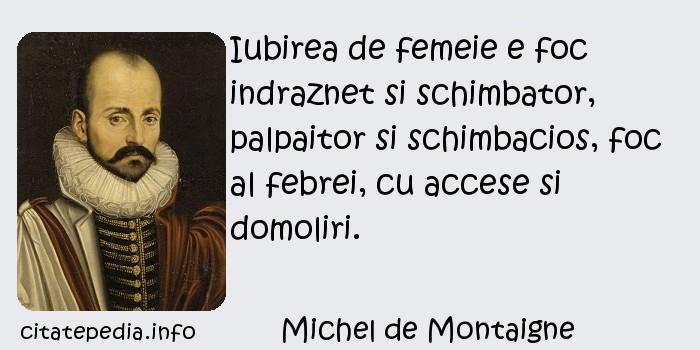 Michel de Montaigne - Iubirea de femeie e foc indraznet si schimbator, palpaitor si schimbacios, foc al febrei, cu accese si domoliri.