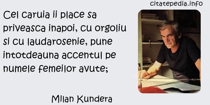 Milan Kundera - Cel caruia ii place sa priveasca inapoi, cu orgoliu si cu laudarosenie, pune intotdeauna accentul pe numele femeilor avute;