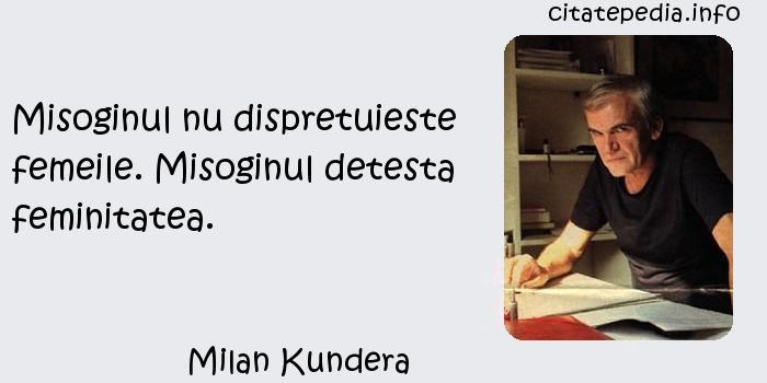 Milan Kundera - Misoginul nu dispretuieste femeile. Misoginul detesta feminitatea.