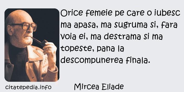 Mircea Eliade - Orice femeie pe care o iubesc ma apasa, ma sugruma si, fara voia ei, ma destrama si ma topeste, pana la descompunerea finala.
