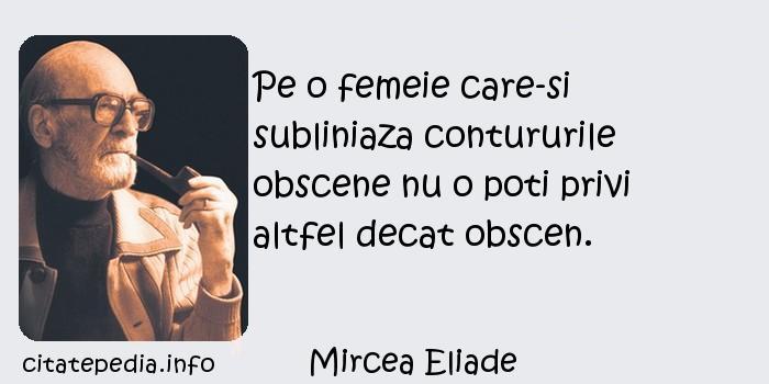 Mircea Eliade - Pe o femeie care-si subliniaza contururile obscene nu o poti privi altfel decat obscen.