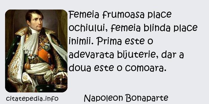 Napoleon Bonaparte - Femeia frumoasa place ochiului, femeia blinda place inimii. Prima este o adevarata bijuterie, dar a doua este o comoara.