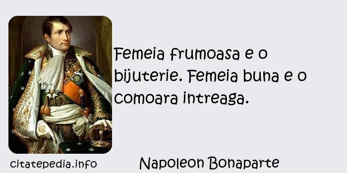 Napoleon Bonaparte - Femeia frumoasa e o bijuterie. Femeia buna e o comoara intreaga.