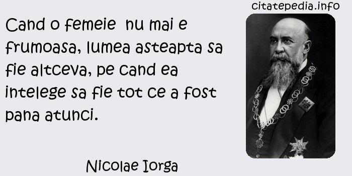 Nicolae Iorga - Cand o femeie  nu mai e frumoasa, lumea asteapta sa fie altceva, pe cand ea intelege sa fie tot ce a fost pana atunci.