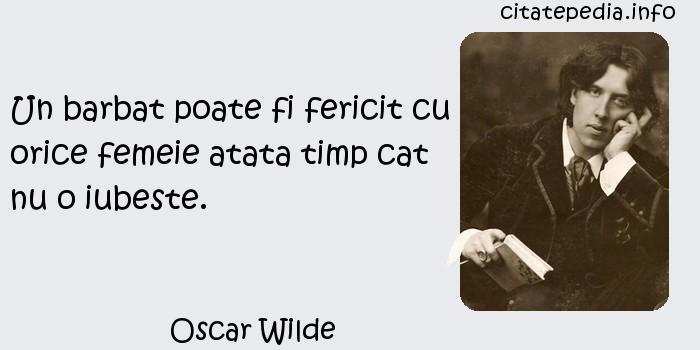 Oscar Wilde - Un barbat poate fi fericit cu orice femeie atata timp cat nu o iubeste.