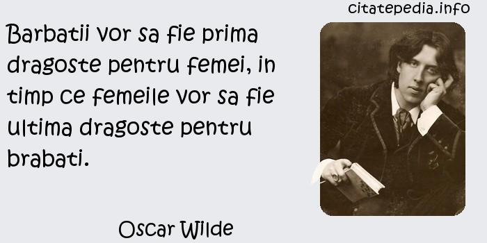 Oscar Wilde - Barbatii vor sa fie prima dragoste pentru femei, in timp ce femeile vor sa fie ultima dragoste pentru brabati.