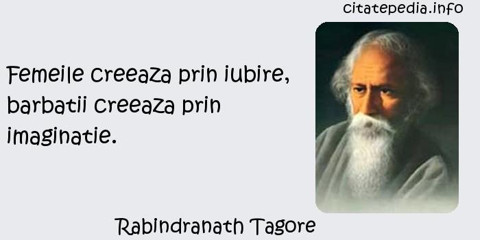 Rabindranath Tagore - Femeile creeaza prin iubire, barbatii creeaza prin imaginatie.