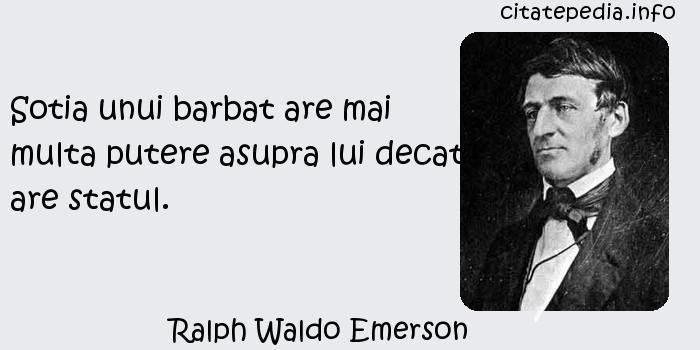 Ralph Waldo Emerson - Sotia unui barbat are mai multa putere asupra lui decat are statul.