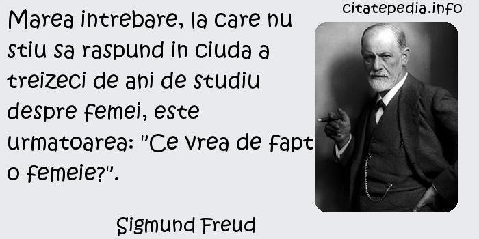 Sigmund Freud - Marea intrebare, la care nu stiu sa raspund in ciuda a treizeci de ani de studiu despre femei, este urmatoarea: