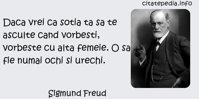 Sigmund Freud - Daca vrei ca sotia ta sa te asculte cand vorbesti, vorbeste cu alta femeie. O sa fie numai ochi si urechi.