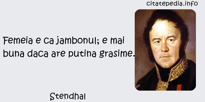 Stendhal - Femeia e ca jambonul; e mai buna daca are putina grasime.