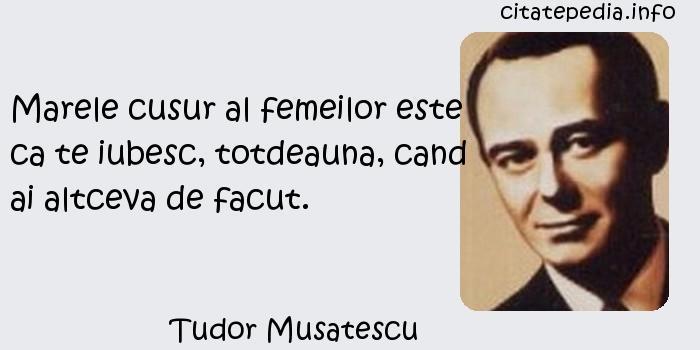Tudor Musatescu - Marele cusur al femeilor este ca te iubesc, totdeauna, cand ai altceva de facut.