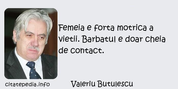 Valeriu Butulescu - Femeia e forta motrica a vietii. Barbatul e doar cheia de contact.