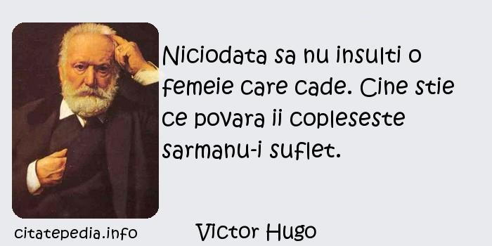 Victor Hugo - Niciodata sa nu insulti o femeie care cade. Cine stie ce povara ii copleseste sarmanu-i suflet.