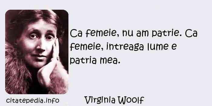 Virginia Woolf - Ca femeie, nu am patrie. Ca femeie, intreaga lume e patria mea.