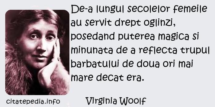 Virginia Woolf - De-a lungul secolelor femeile au servit drept oglinzi, posedand puterea magica si minunata de a reflecta trupul barbatului de doua ori mai mare decat era.