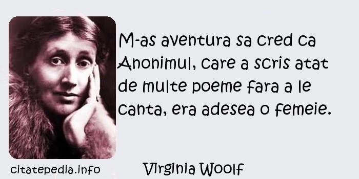 Virginia Woolf - M-as aventura sa cred ca Anonimul, care a scris atat de multe poeme fara a le canta, era adesea o femeie.