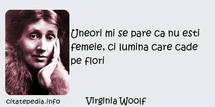 Virginia Woolf - Uneori mi se pare ca nu esti femeie, ci lumina care cade pe flori