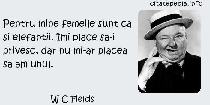 W C Fields - Pentru mine femeile sunt ca si elefantii. Imi place sa-i privesc, dar nu mi-ar placea sa am unul.