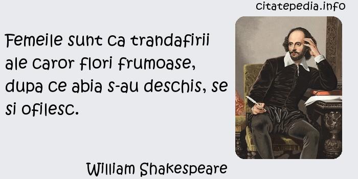 William Shakespeare - Femeile sunt ca trandafirii ale caror flori frumoase, dupa ce abia s-au deschis, se si ofilesc.