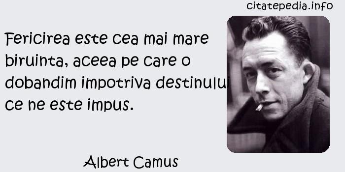 Albert Camus - Fericirea este cea mai mare biruinta, aceea pe care o dobandim impotriva destinului ce ne este impus.