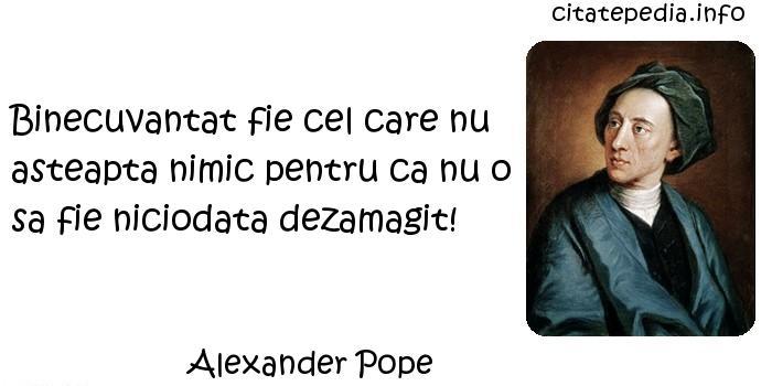 Alexander Pope - Binecuvantat fie cel care nu asteapta nimic pentru ca nu o sa fie niciodata dezamagit!