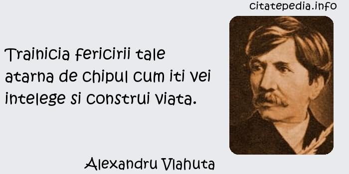 Alexandru Vlahuta - Trainicia fericirii tale atarna de chipul cum iti vei intelege si construi viata.