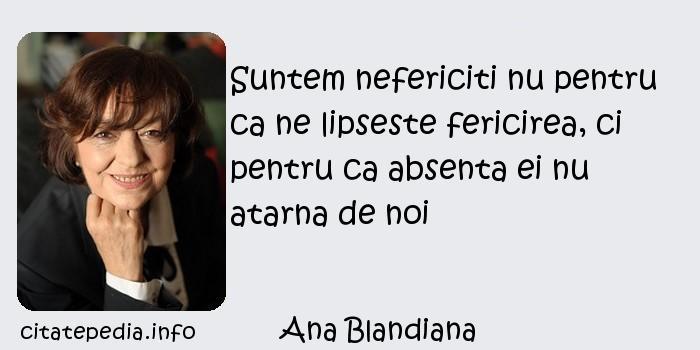 Ana Blandiana - Suntem nefericiti nu pentru ca ne lipseste fericirea, ci pentru ca absenta ei nu atarna de noi