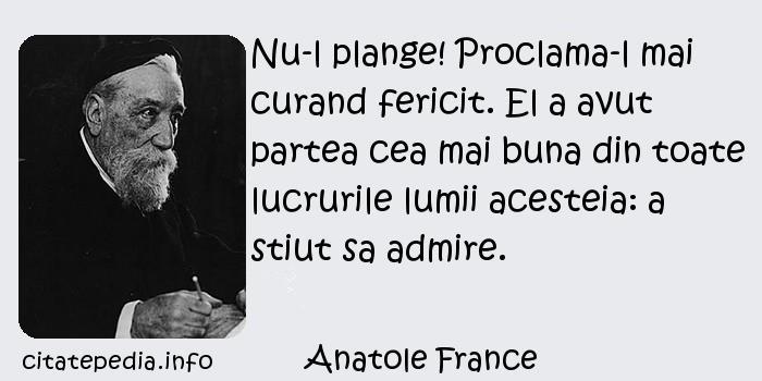 Anatole France - Nu-l plange! Proclama-l mai curand fericit. El a avut partea cea mai buna din toate lucrurile lumii acesteia: a stiut sa admire.