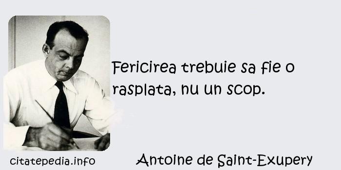 Antoine de Saint-Exupery - Fericirea trebuie sa fie o rasplata, nu un scop.