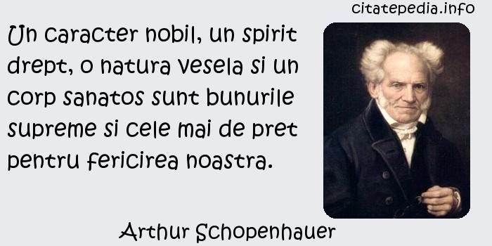 Arthur Schopenhauer - Un caracter nobil, un spirit drept, o natura vesela si un corp sanatos sunt bunurile supreme si cele mai de pret pentru fericirea noastra.