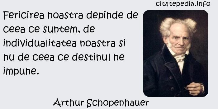 Arthur Schopenhauer - Fericirea noastra depinde de ceea ce suntem, de individualitatea noastra si nu de ceea ce destinul ne impune.