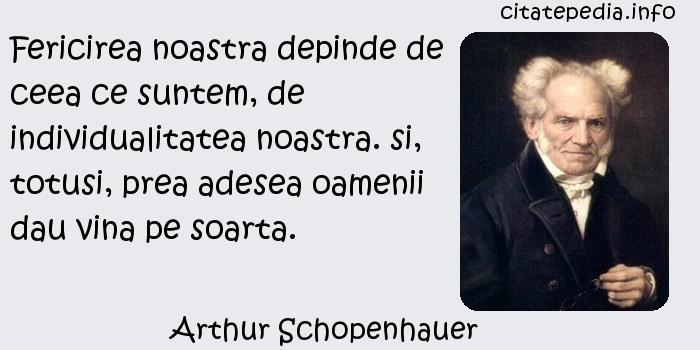 Arthur Schopenhauer - Fericirea noastra depinde de ceea ce suntem, de individualitatea noastra. si, totusi, prea adesea oamenii dau vina pe soarta.